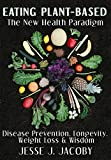 Eating Plant-Based: The New Health Paradigm: Disease Prevention, Longevity, Weight Loss, and Wisdom