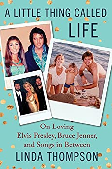 A Little Thing Called Life: On Loving Elvis Presley, Bruce Jenner, and Songs in Between by [Thompson, Linda]
