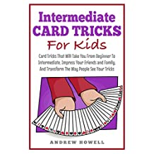 Intermediate Card Trick For Kids: Card Tricks That Will Take You From Beginner To Intermediate, Impress Your Friends and Family, And Transform The Way People See Your Tricks