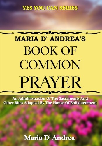 Maria D' Andrea's Book of Common Prayer: An Administration Of The Sacraments And Other Rites Adapted By The House Of Enlightenment (Yes You Can) (Volume 5)