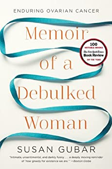 Memoir of a Debulked Woman: Enduring Ovarian Cancer by [Gubar, Susan]