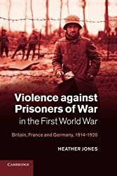 Violence against Prisoners of War in the First World War: Britain, France and Germany, 1914-1920 (Studies in the Social and Cultural History of Modern Warfare)