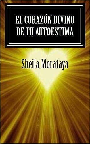 El corazón divino de tu autoestima (Colleccion Coaching Para la Mente y el Corazon) (Spanish Edition): Sheila Morataya: 9781466324541: Amazon.com: Books
