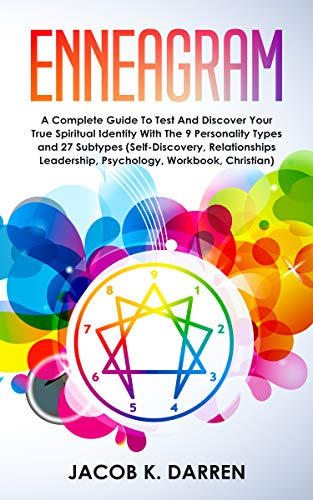 Enneagram: A Complete Guide To Test And Discover Your True Spiritual Identity With The 9 Personality Types and 27 Subtypes (Self-Discovery, Relationships Leadership, Psychology, Workbook, Christian) (Discover Your Spiritual Type)