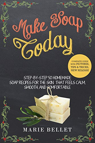 2005 Soap - Make Soap Today: Step-By-Step 50 Homemade Soap Recipes for the Skin That Feels Calm, Smooth, and Comfortable