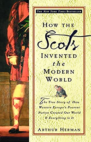 How the Scots Invented the Modern World: The True Story of How Western Europe's Poorest Nation Created Our World and Everything in (Scottish History)