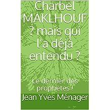 Charbel MAKLHOUF ? mais qui l'a déjà entendu ? : Le dernier des prophètes ! (Enquêtes littéraires t. 4) (French Edition)