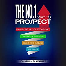The No. 1 Way to Prospect: Master the Art of Effortlessly Closing a Potential Client for Business or for Sales Audiobook by Jonathan S. Walker Narrated by Dean Eby