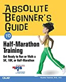 Absolute Beginner's Guide to Half-Marathon Training: Get Ready to Run or Walk a 5K, 8K, 10K or Half-Marathon Race