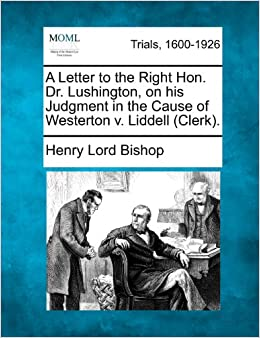 A Letter to the Right Hon. Dr. Lushington, on his Judgment in the Cause of Westerton v. Liddell (Clerk).