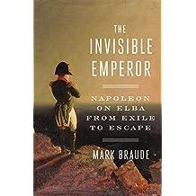 The Invisible Emperor: Napoleon on Elba from Exile to Escape