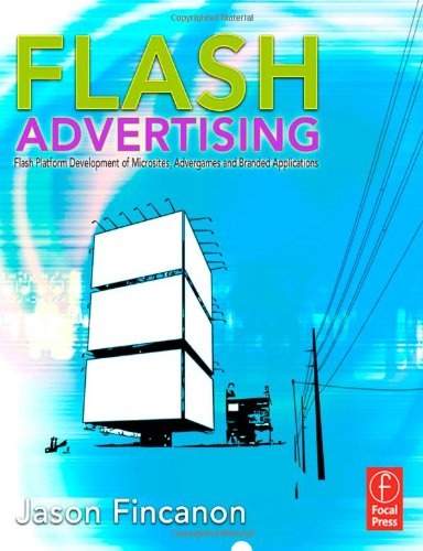Flash Advertising: Flash Platform Development of Microsites, Advergames and Branded Applications by Jason Fincanon, Publisher : Focal Press
