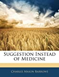 Suggestion Instead of Medicine, Charles Mason Barrows, 114116647X