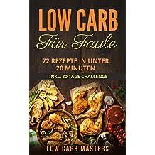 Low Carb für Faule: 72 Rezepte in unter 20 Minuten inkl. 30 Tage Challenge (Abnehmen; Diät; Low Carb Kochbuch; Diätplan; Rezepte ohne Kohlenhydrate; Expresskochen) (German Edition)