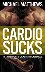 CARDIO SUCKS: The Simple Science of Losing Fat Fast...Not Muscle (Muscle for Life Book 6)
