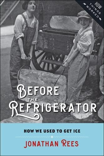 Before the Refrigerator: How We Used to Get Ice (How Things Worked) by Jonathan Rees