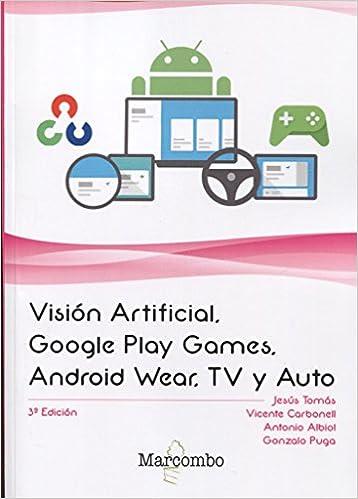 Visión Artificial, Google Play Games, Android Wear, TV y Auto: Amazon.es: JESUS TOMÁS GIRONÉS, VICENTE CARBONELL, Antonio Albiol, Gonzalo Puga: Libros