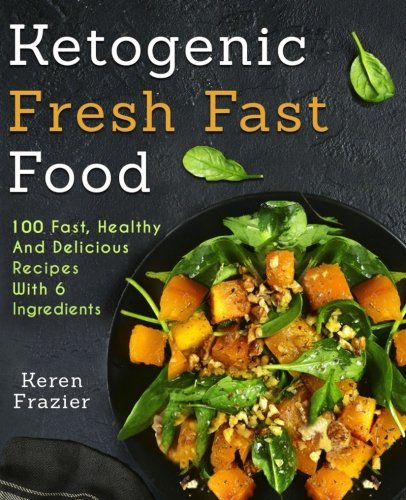 Ketogenic Fresh Fast Food: 100 Fast, Healthy and Delicious Recipes With 6 Ingredients (or Less)