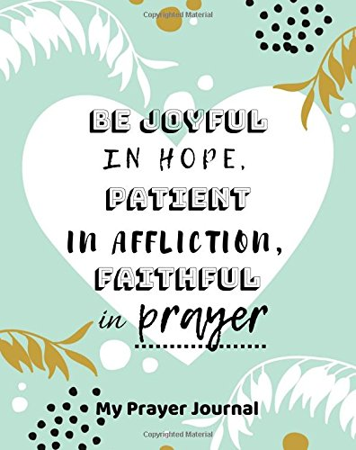 """My Prayer Journal Be joyful in hope, patient in affliction, faithful in prayer: Creative Prayer Journal for Prayers Volume 89, Christian Gifts, ... - 90 record pages of 8"""" x 10"""" white paper ebook"""