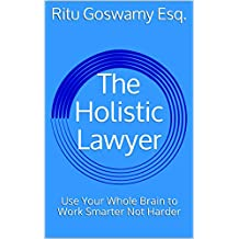 The Holistic Lawyer: Use Your Whole Brain to Work Smarter Not Harder