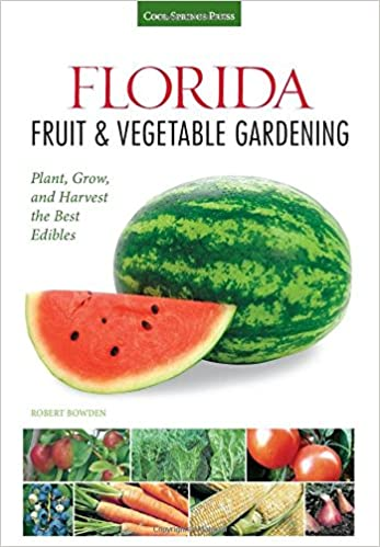 Florida Fruit U0026 Vegetable Gardening: Plant, Grow, And Harvest The Best  Edibles (Fruit U0026 Vegetable Gardening Guides): Robert Bowden: 9781591869054:  ...