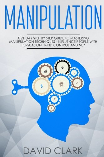 Manipulation: A 21-Day Step-by-Step Guide to Mastering Manipulation Techniques - Influence People with Persuasion, Mind Control, and NLP (Manipulation, Persuasion & Influence) (Volume 1) by CreateSpace Independent Publishing Platform