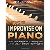 How to Improvise on Piano: Learn How to Approach, Develop and Master the Art of Piano Improvisation