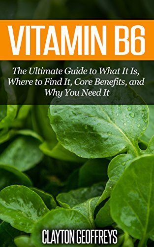 Vitamin B6: The Ultimate Guide to What It Is, Where to Find It, Core Benefits, and Why You Need It (Vitamins & Supplement Guides)