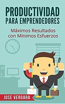 Productividad para Emprendedores: Máximos resultados con mínimos esfuerzos (Serie de Productividad Tu Business Coach nº 5) (Spanish Edition) by [Vergara, José]