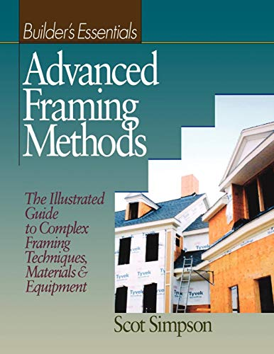 Advanced Framing Methods: The Illustrated Guide to Complex Framing Techniques, Materials & Equipment
