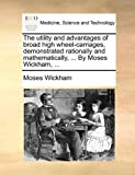 The Utility and Advantages of Broad High Wheel-Carriages, Demonstrated Rationally and Mathematically, by Moses Wickham, Moses Wickham, 1140948822