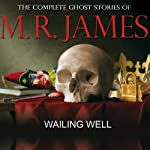 Wailing Well: The Complete Ghost Stories of M R James | Montague Rhodes James