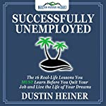 Successfully Unemployed: 16 Real Life Lessons You Must Learn Before You Quit Your Job and Live Your Dream Life | Dustin Heiner