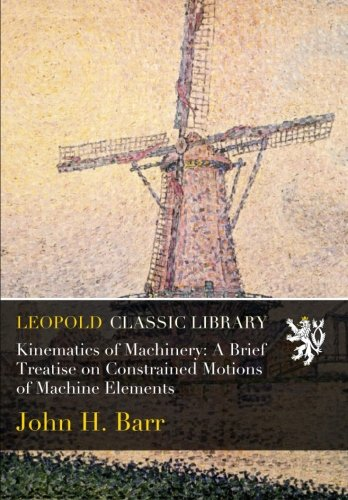Kinematics of Machinery: A Brief Treatise on Constrained Motions of Machine Elements pdf