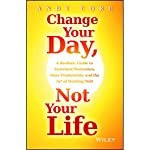 Change Your Day, Not Your Life: A Realistic Guide to Sustained Motivation, More Productivity and the Art of Working Well | Andy Core