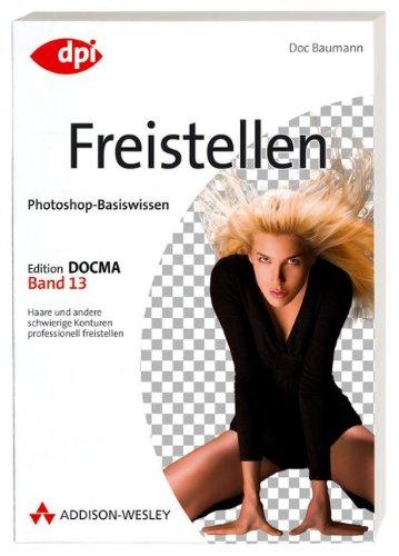 Photoshop-Basiswissen: Freistellen - Band 13: Edition DOCMA - Band 13 (DPI Grafik)