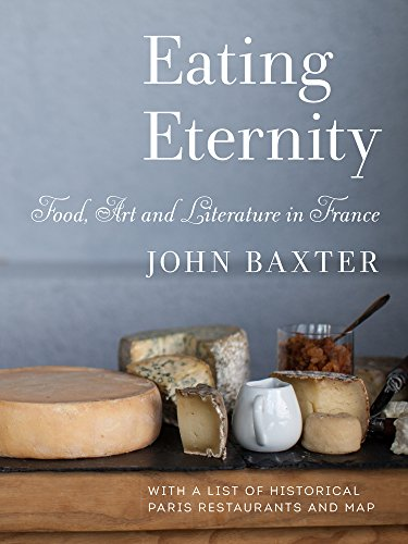 Eating Eternity: Food, Art and Literature in France by John Baxter