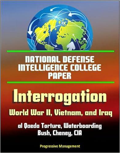 Download online National Defense Intelligence College Paper: Interrogation - World War II, Vietnam, and Iraq; al Qaeda Torture, Waterboarding, Bush, Cheney, CIA, Kamikaze Pilots, Abu Ghraib, Abuse of Detainees PDF, azw (Kindle), ePub