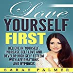 Love Yourself First: Believe in Yourself, Increase Self Love and Develop High Self Esteem with Affirmations and Hypnosis | Sarah Palmer