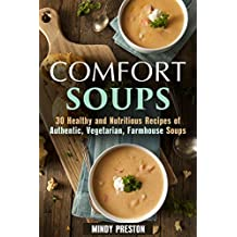 Comfort Soups: 30 Healthy and Nutritious Recipes of Authentic, Vegetarian and Farmhouse Soups (Homemade Soup Recipes)