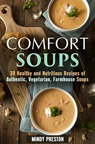 Comfort Soups: 30 Healthy and Nutritious Recipes of Authentic, Vegetarian and Farmhouse Soups (Homemade Soup Recipes) by [Preston, Mindy]