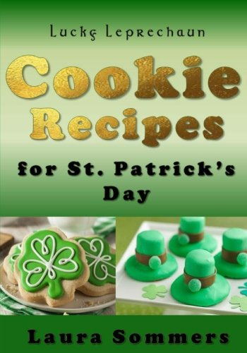 Lucky Leprechaun Cookie Recipes for St. Patrick?s Day: A Cookbook Filled With The Luck of The Irish