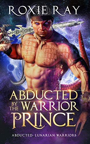 Abducted By The Warrior Prince: A SciFi Alien Romance (Lunarian Warriors Book 1) by [Ray, Roxie]