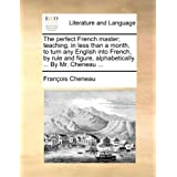 The Perfect French Master; Teaching, in Less Than a Month, to Turn Any English Into French, by Rule and Figure, Alphabetically. ... by Mr. Cheneau ...