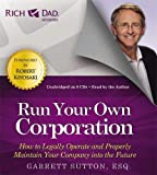 Run Your Own Corporation: How to Legally Operate and Properly Maintain Your Company into the Future (Rich Dad Advisors)