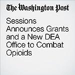Sessions Announces Grants and a New DEA Office to Combat Opioids   Sari Horwitz,Matt Zapotosky