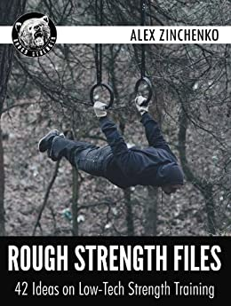 Rough Strength Files: 42 Ideas on Low-Tech Strength Training by [Zinchenko, Alex]