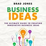 Business Ideas: The Ultimate Guide to Creating Innovative Business Ideas | Brad Jones