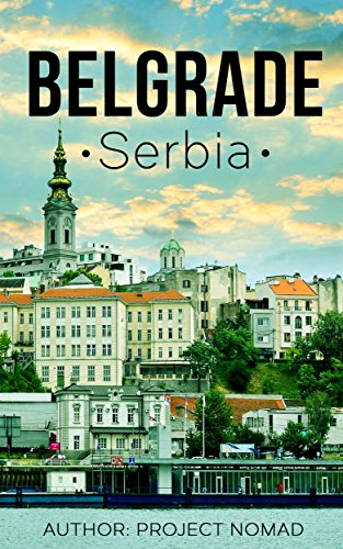 Belgrade: A Travel Guide for Your Perfect Belgrade Adventure!: Written by Local Serbian Travel Expert (Belgrade, Belgrade travel guide, Serbian Travel guide, Travel to Serbia)