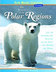 The Secrets of the Polar Regions: Life on Icebergs and Glaciers at the Poles and Around the World (Jean-Michel Cousteau Presents)